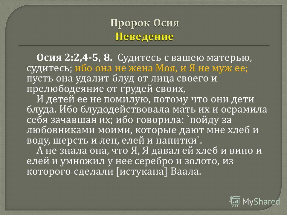 Осия 2:2,4-5, 8. Судитесь с вашею матерью, судитесь ; ибо она не жена Моя, и Я не муж ее ; пусть она удалит блуд от лица своего и прелюбодеяние от грудей своих, И детей ее не помилую, потому что они дети блуда. Ибо блудодействовала мать их и осрамила