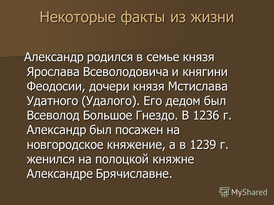 Некоторые факты из жизни Александр родился в семье князя Ярослава Всеволодовича и княгини Феодосии, дочери князя Мстислава Удатного (Удалого). Его дедом был Всеволод Большое Гнездо. В 1236 г. Александр был посажен на новгородское княжение, а в 1239 г
