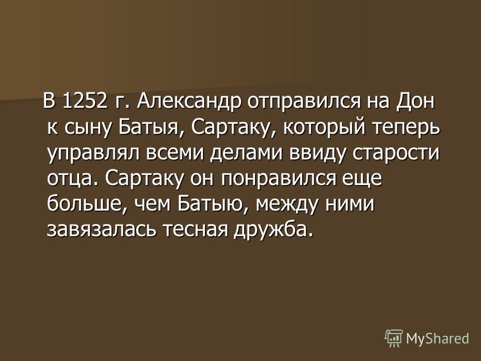 В 1252 г. Александр отправился на Дон к сыну Батыя, Сартаку, который теперь управлял всеми делами ввиду старости отца. Сартаку он понравился еще больше, чем Батыю, между ними завязалась тесная дружба. В 1252 г. Александр отправился на Дон к сыну Баты