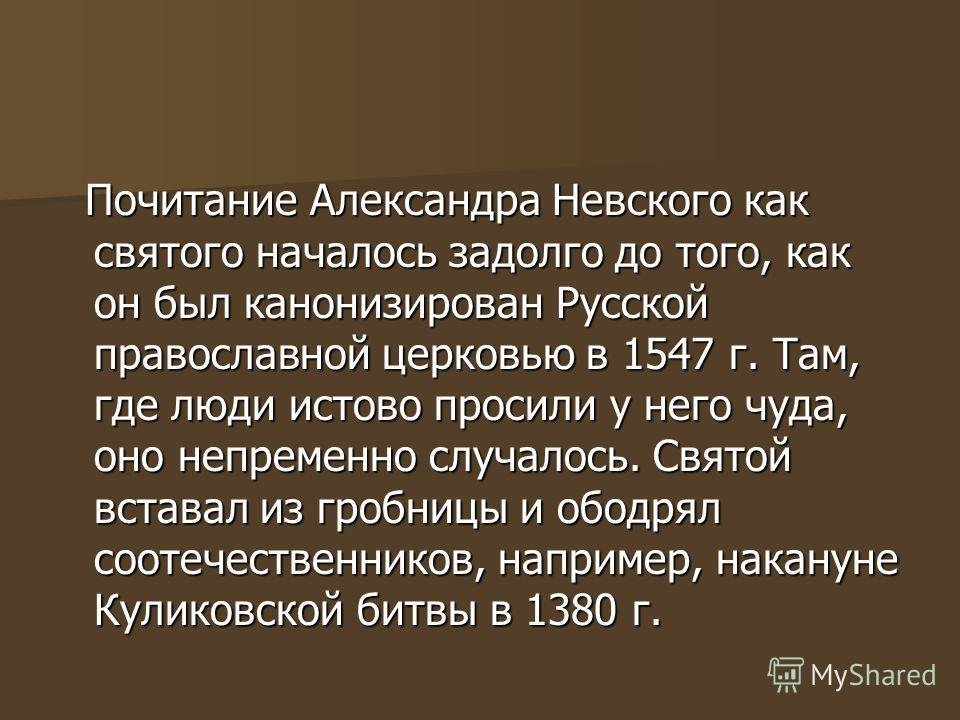 Почитание Александра Невского как святого началось задолго до того, как он был канонизирован Русской православной церковью в 1547 г. Там, где люди истово просили у него чуда, оно непременно случалось. Святой вставал из гробницы и ободрял соотечествен