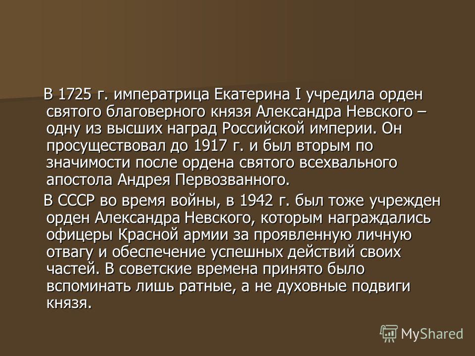 В 1725 г. императрица Екатерина I учредила орден святого благоверного князя Александра Невского – одну из высших наград Российской империи. Он просуществовал до 1917 г. и был вторым по значимости после ордена святого всехвального апостола Андрея Перв