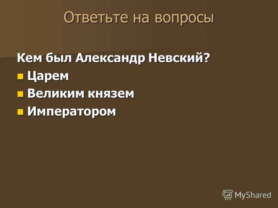 Ответьте на вопросы Кем был Александр Невский? Царем Царем Великим князем Великим князем Императором Императором