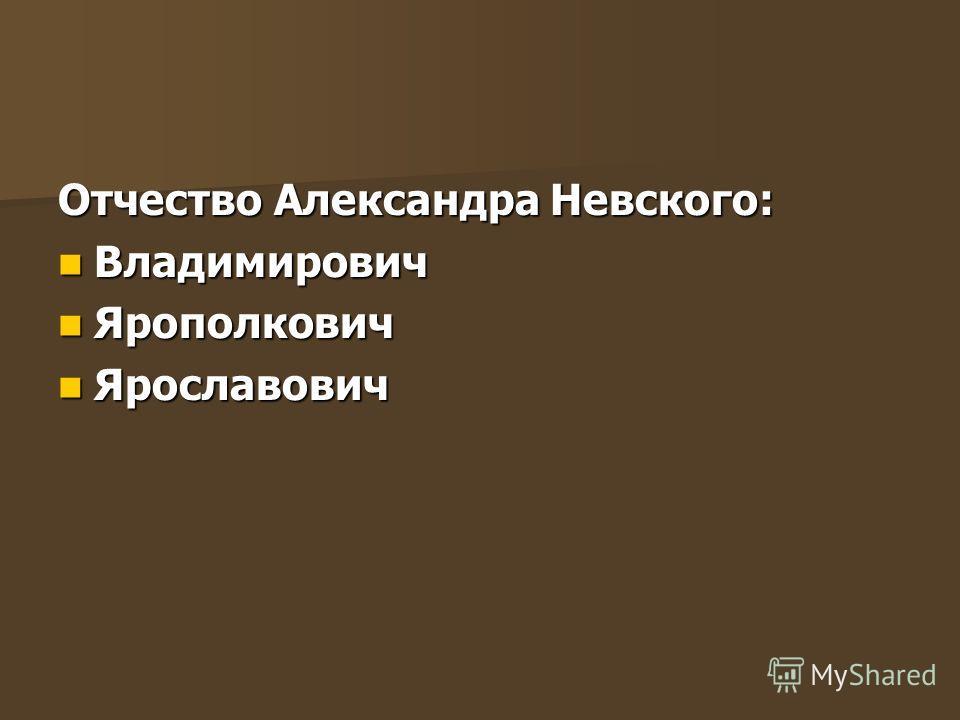 Отчество Александра Невского: Владимирович Владимирович Ярополкович Ярополкович Ярославович Ярославович