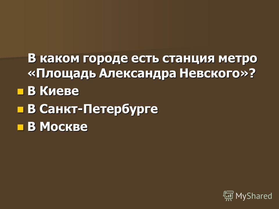 В каком городе есть станция метро «Площадь Александра Невского»? В каком городе есть станция метро «Площадь Александра Невского»? В Киеве В Киеве В Санкт-Петербурге В Санкт-Петербурге В Москве В Москве