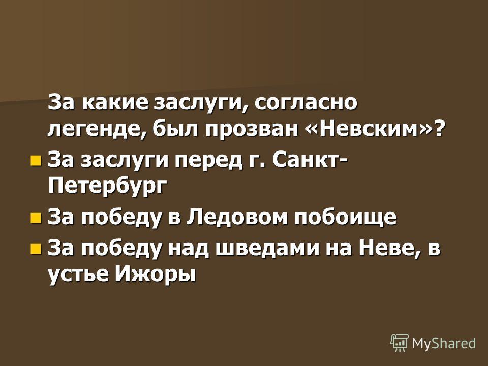 За какие заслуги, согласно легенде, был прозван «Невским»? За какие заслуги, согласно легенде, был прозван «Невским»? За заслуги перед г. Санкт- Петербург За заслуги перед г. Санкт- Петербург За победу в Ледовом побоище За победу в Ледовом побоище За