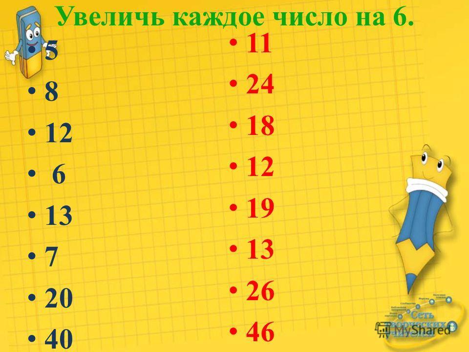 Увеличь каждое число на 6. 5 8 12 6 13 7 20 40 11 24 18 12 19 13 26 46