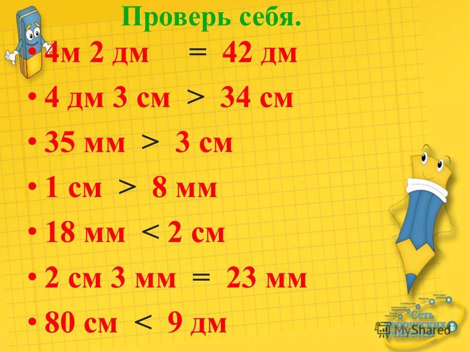 Проверь себя. 4м 2 дм = 42 дм 4 дм 3 см > 34 см 35 мм > 3 см 1 см > 8 мм 18 мм < 2 см 2 см 3 мм = 23 мм 80 см < 9 дм