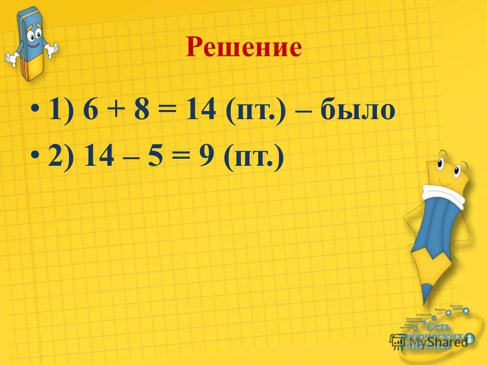 Решение 1) 6 + 8 = 14 (пт.) – было 2) 14 – 5 = 9 (пт.)