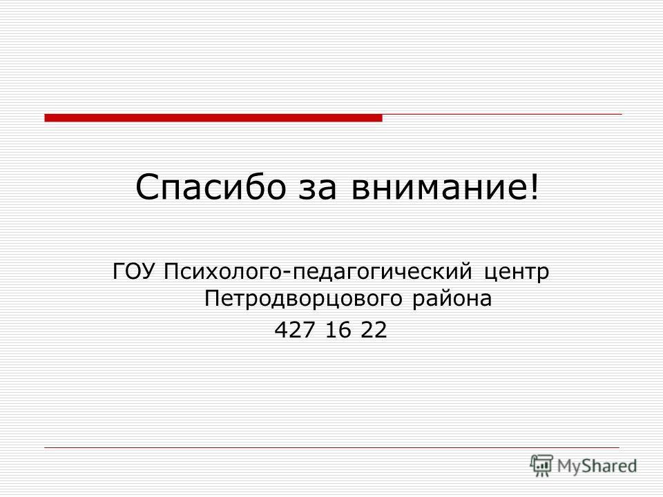 Спасибо за внимание! ГОУ Психолого-педагогический центр Петродворцового района 427 16 22
