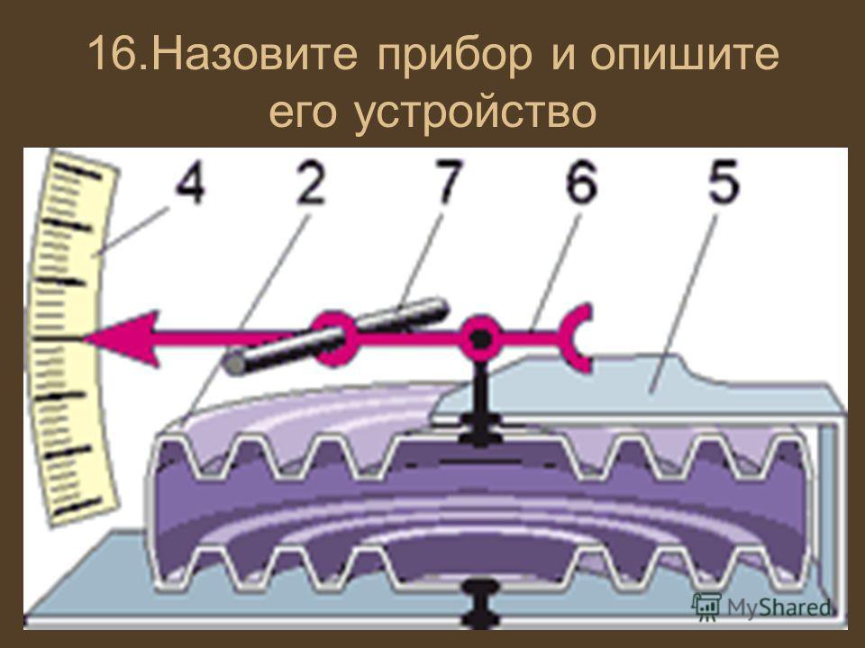16.Назовите прибор и опишите его устройство
