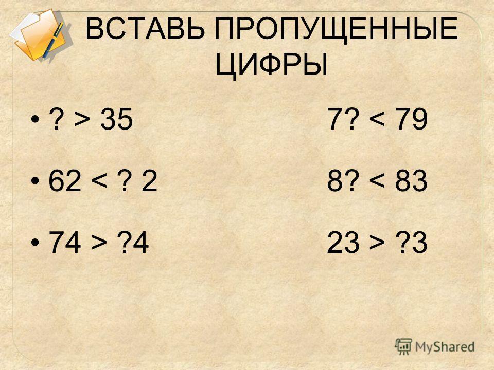 ВСТАВЬ ПРОПУЩЕННЫЕ ЦИФРЫ ? > 35 7? < 79 62 < ? 2 8? < 83 74 > ?4 23 > ?3