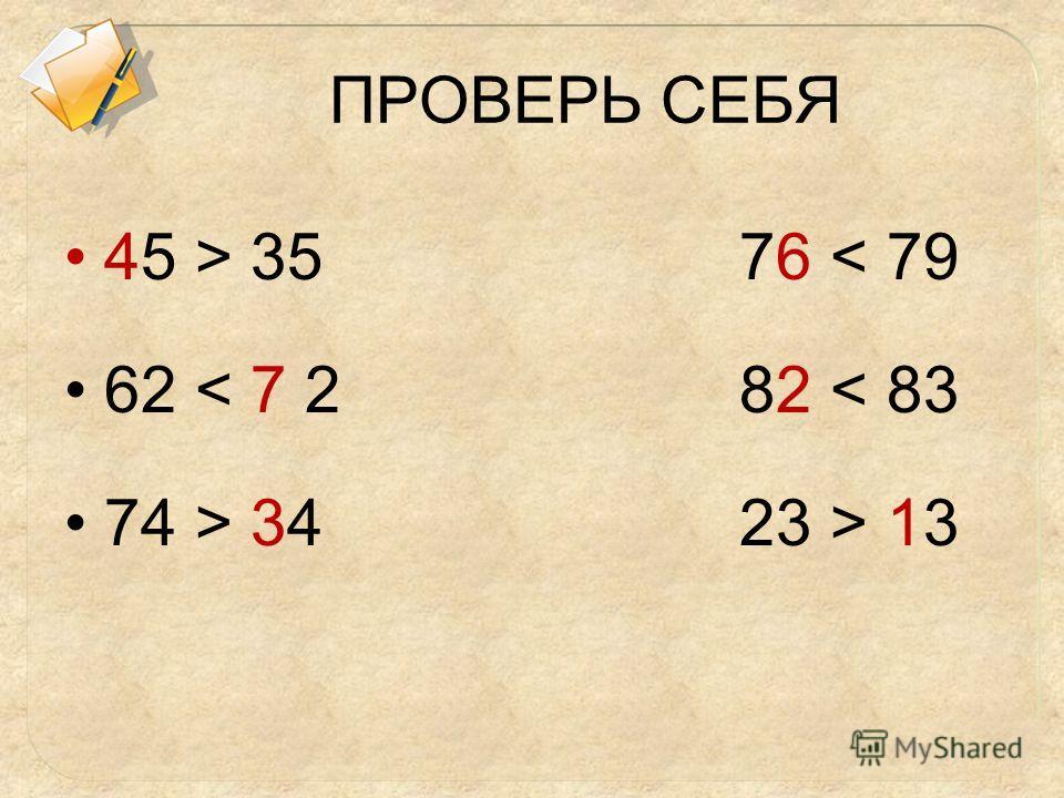ПРОВЕРЬ СЕБЯ 45 > 35 76 < 79 62 < 7 2 82 < 83 74 > 34 23 > 13