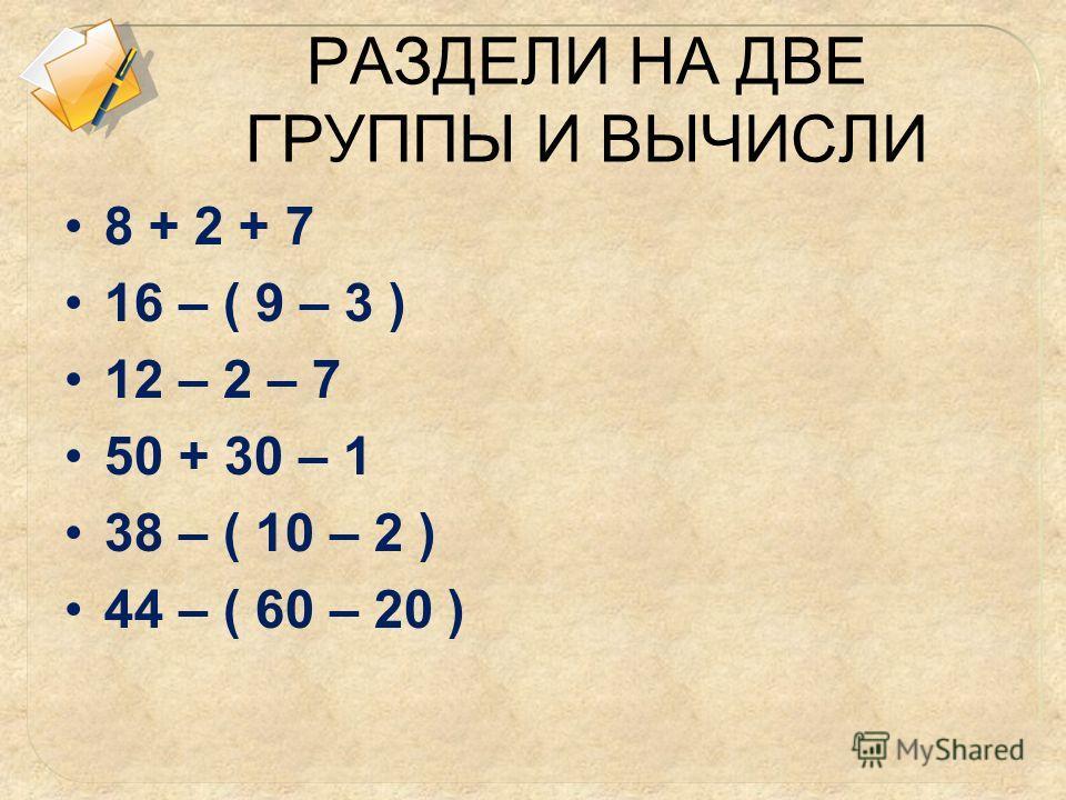 РАЗДЕЛИ НА ДВЕ ГРУППЫ И ВЫЧИСЛИ 8 + 2 + 7 16 – ( 9 – 3 ) 12 – 2 – 7 50 + 30 – 1 38 – ( 10 – 2 ) 44 – ( 60 – 20 )