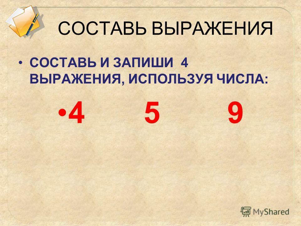 СОСТАВЬ ВЫРАЖЕНИЯ СОСТАВЬ И ЗАПИШИ 4 ВЫРАЖЕНИЯ, ИСПОЛЬЗУЯ ЧИСЛА: 4 5 9