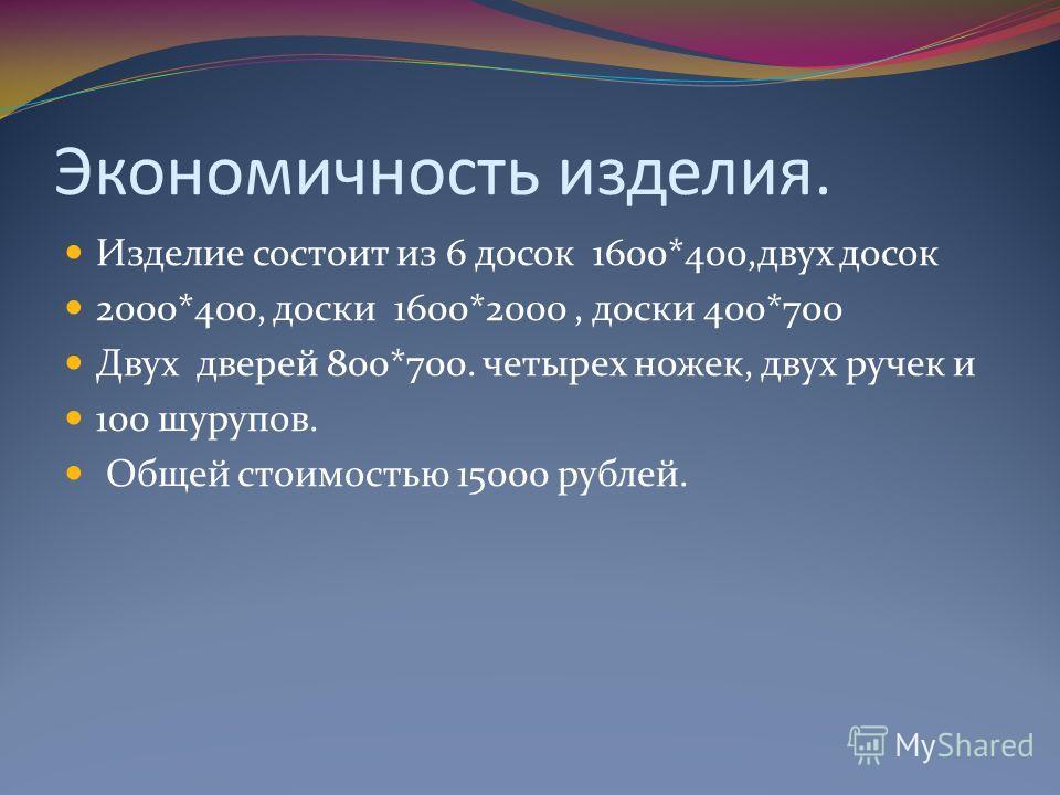 Экономичность изделия. Изделие состоит из 6 досок 1600*400,двух досок 2000*400, доски 1600*2000, доски 400*700 Двух дверей 800*700. четырех ножек, двух ручек и 100 шурупов. Общей стоимостью 15000 рублей.
