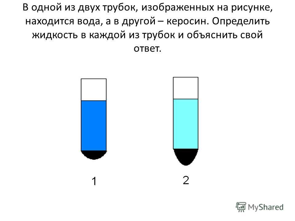 В одной из двух трубок, изображенных на рисунке, находится вода, а в другой – керосин. Определить жидкость в каждой из трубок и объяснить свой ответ.