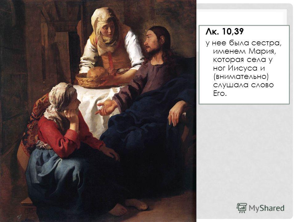 Лк. 10,39 у нее была сестра, именем Мария, которая села у ног Иисуса и (внимательно) слушала слово Его.