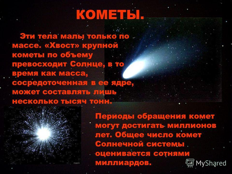 Эти тела малы только по массе. «Хвост» крупной кометы по объему превосходит Солнце, в то время как масса, сосредоточенная в ее ядре, может составлять лишь несколько тысяч тонн. КОМЕТЫ. Периоды обращения комет могут достигать миллионов лет. Общее числ