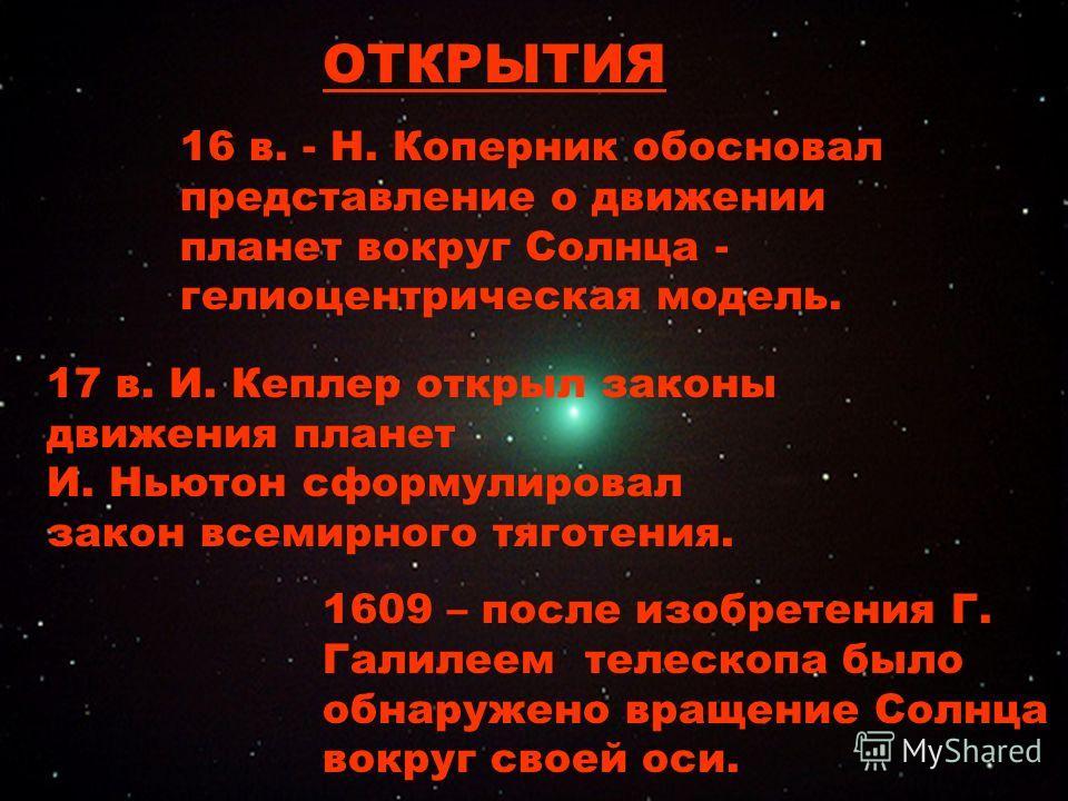 16 в. - Н. Коперник обосновал представление о движении планет вокруг Солнца - гелиоцентрическая модель. 17 в. И. Кеплер открыл законы движения планет И. Ньютон сформулировал закон всемирного тяготения. 1609 – после изобретения Г. Галилеем телескопа б