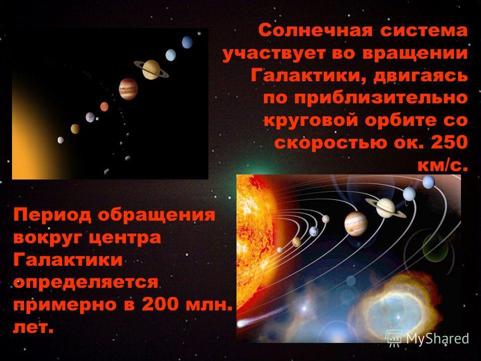 Солнечная система участвует во вращении Галактики, двигаясь по приблизительно круговой орбите со скоростью ок. 250 км/с. Период обращения вокруг центра Галактики определяется примерно в 200 млн. лет.