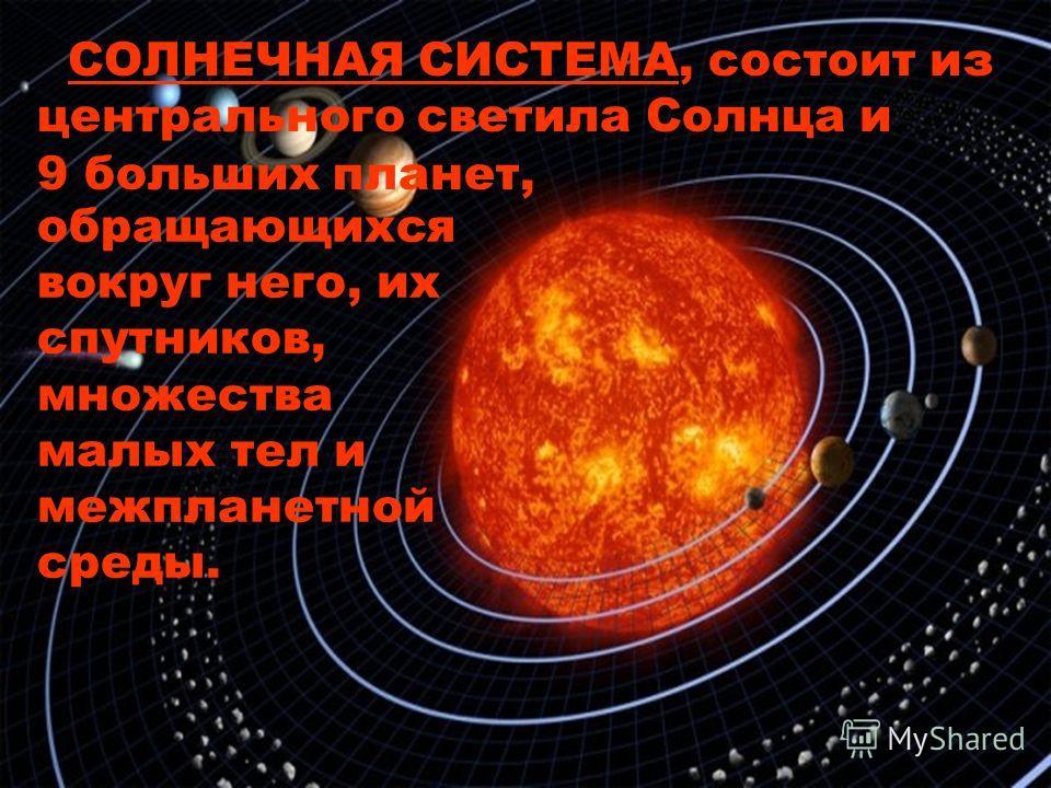 обращающихся вокруг него, их спутников, множества малых тел и межпланетной среды. СОЛНЕЧНАЯ СИСТЕМА, состоит из центрального светила Солнца и 9 больших планет,