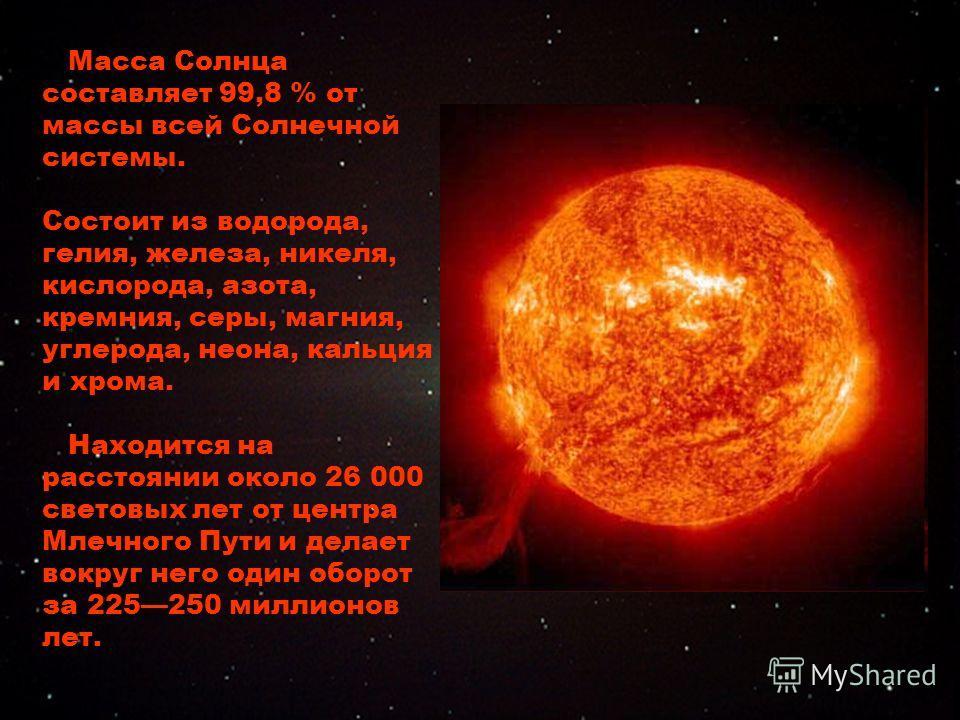Масса Солнца составляет 99,8 % от массы всей Солнечной системы. Состоит из водорода, гелия, железа, никеля, кислорода, азота, кремния, серы, магния, углерода, неона, кальция и хрома. Находится на расстоянии около 26 000 световых лет от центра Млечног