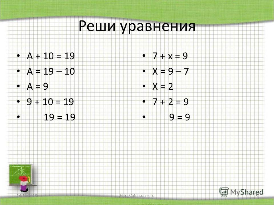 Реши уравнения А + 10 = 19 А = 19 – 10 А = 9 9 + 10 = 19 19 = 19 7 + х = 9 Х = 9 – 7 Х = 2 7 + 2 = 9 9 = 9 14.12.2013http://aida.ucoz.ru5