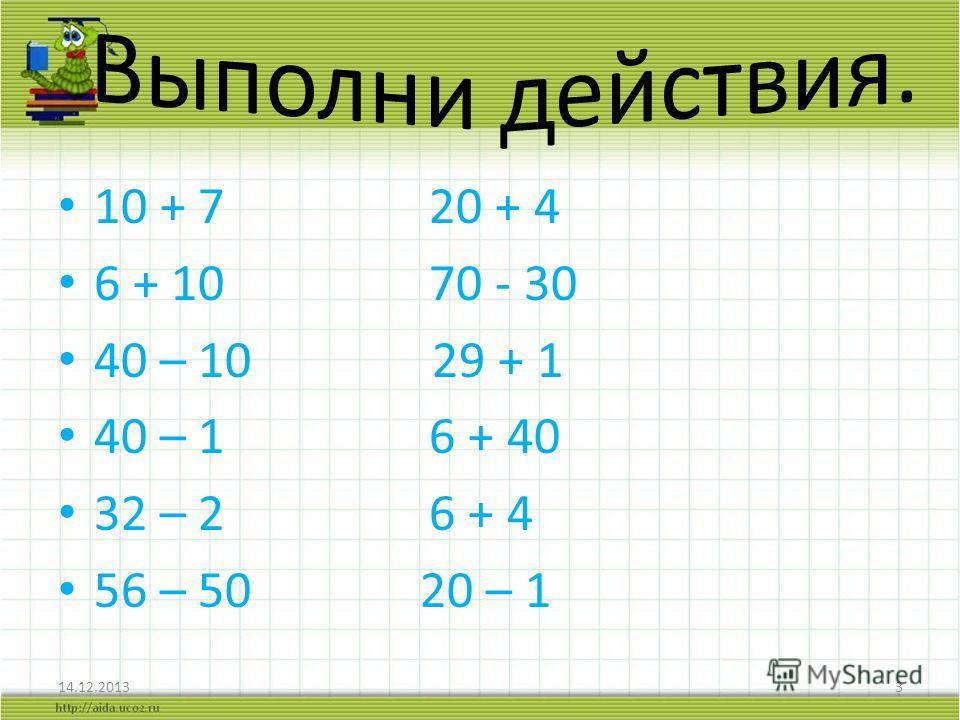 10 + 7 20 + 4 6 + 10 70 - 30 40 – 10 29 + 1 40 – 1 6 + 40 32 – 2 6 + 4 56 – 50 20 – 1 14.12.20133