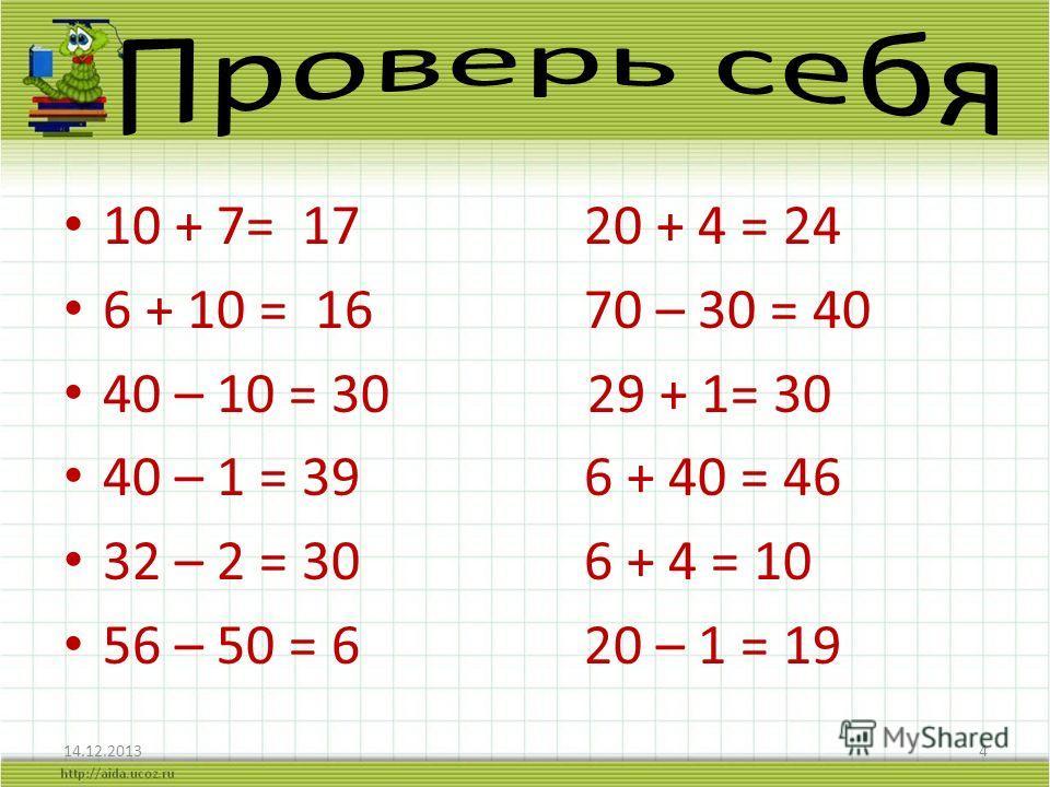 10 + 7= 17 20 + 4 = 24 6 + 10 = 16 70 – 30 = 40 40 – 10 = 30 29 + 1= 30 40 – 1 = 39 6 + 40 = 46 32 – 2 = 30 6 + 4 = 10 56 – 50 = 6 20 – 1 = 19 14.12.20134
