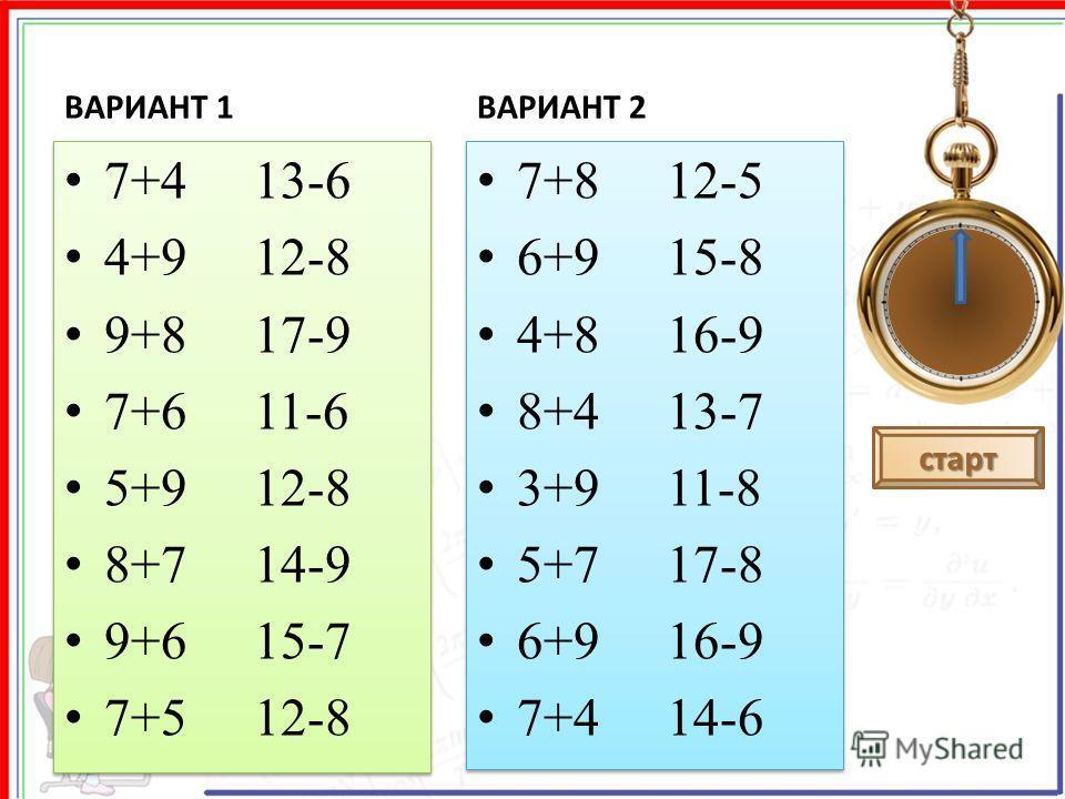 ВАРИАНТ 1 7+4 13-6 4+9 12-8 9+8 17-9 7+6 11-6 5+9 12-8 8+7 14-9 9+6 15-7 7+5 12-8 7+4 13-6 4+9 12-8 9+8 17-9 7+6 11-6 5+9 12-8 8+7 14-9 9+6 15-7 7+5 12-8 ВАРИАНТ 2 7+8 12-5 6+9 15-8 4+8 16-9 8+4 13-7 3+9 11-8 5+7 17-8 6+9 16-9 7+4 14-6 7+8 12-5 6+9 1