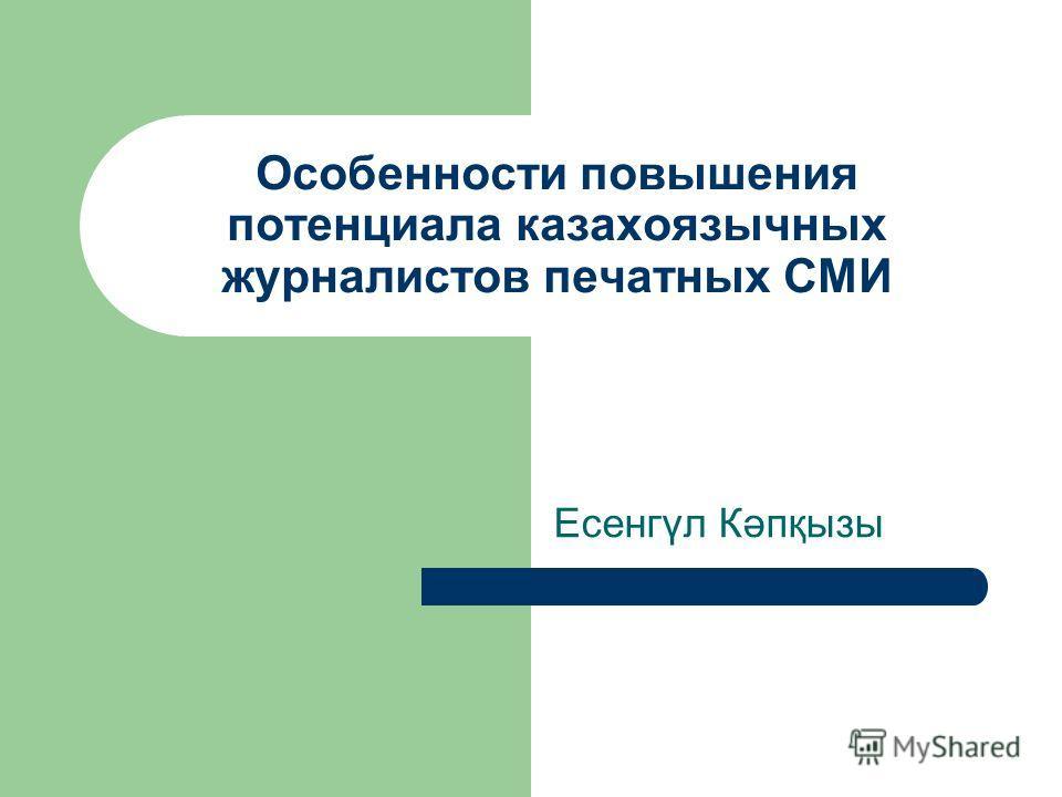 Особенности повышения потенциала казахоязычных журналистов печатных СМИ Есенгүл Кәпқызы