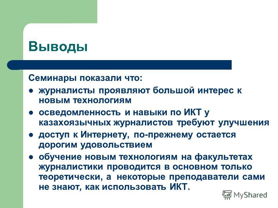Выводы Семинары показали что: журналисты проявляют большой интерес к новым технологиям осведомленность и навыки по ИКТ у казахоязычных журналистов требуют улучшения доступ к Интернету, по-прежнему остается дорогим удовольствием обучение новым техноло