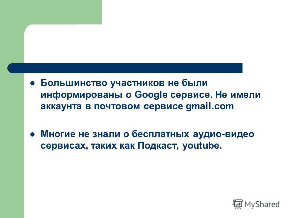 Большинство участников не были информированы о Google сервисе. Не имели аккаунта в почтовом сервисе gmail.com Многие не знали о бесплатных аудио-видео сервисах, таких как Подкаст, youtube.