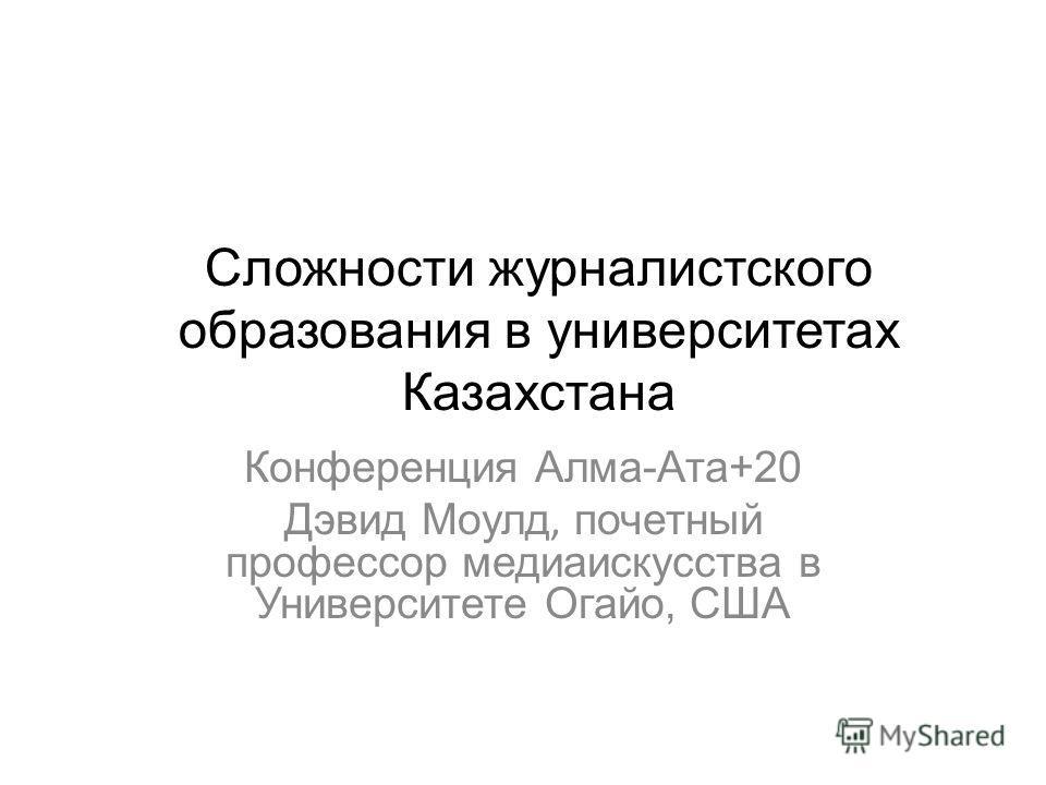Сложности журналистского образования в университетах Казахстана Конференция Алма-Ата+20 Дэвид Моулд, почетный профессор медиаискусства в Университете Огайо, США
