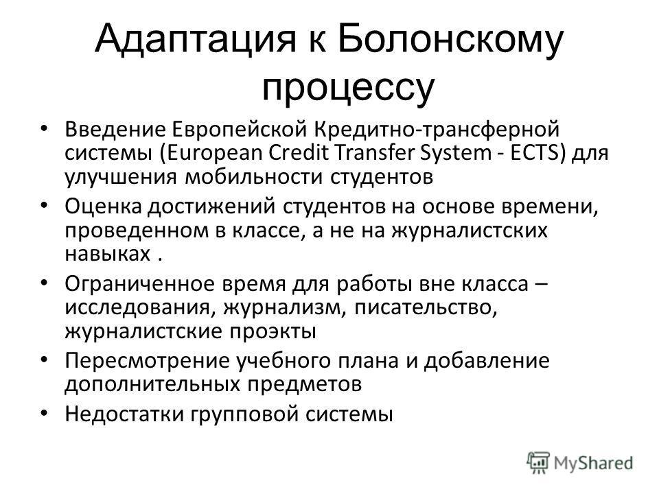 Адаптация к Болонскому процессу Введение Европейской Кредитно-трансферной системы (European Credit Transfer System - ECTS) для улучшения мобильности студентов Оценка достижений студентов на основе времени, проведенном в классе, а не на журналистских