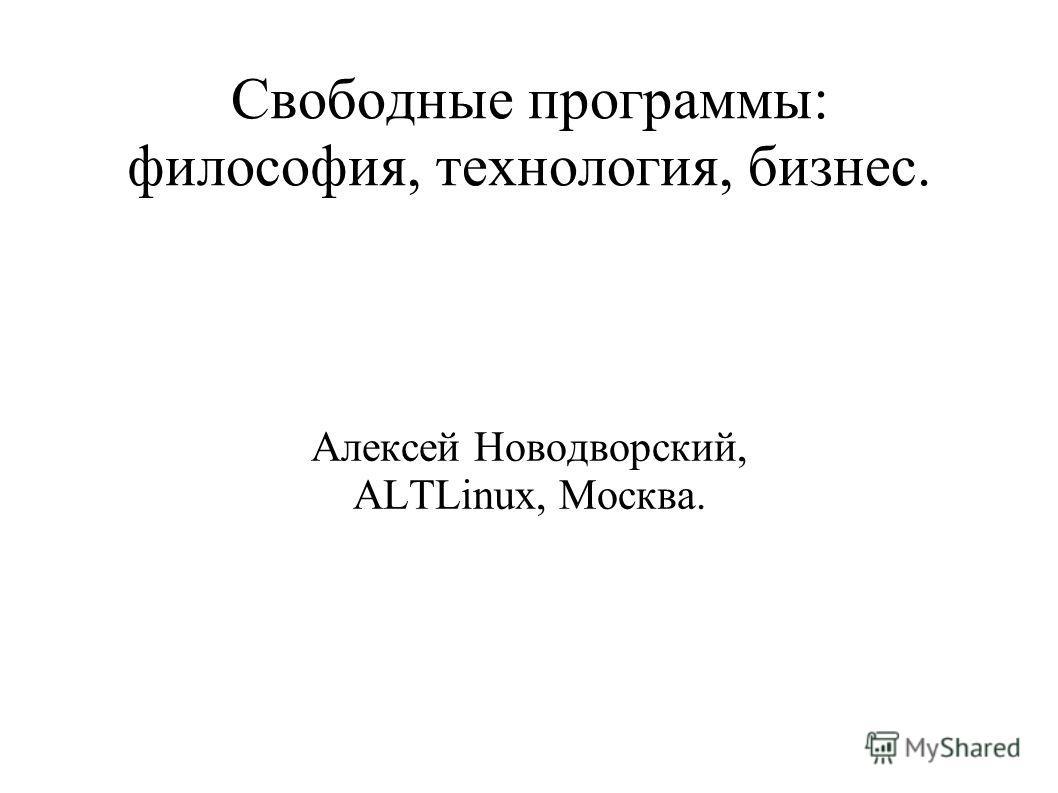Свободные программы: философия, технология, бизнес. Алексей Новодворский, ALTLinux, Москва.