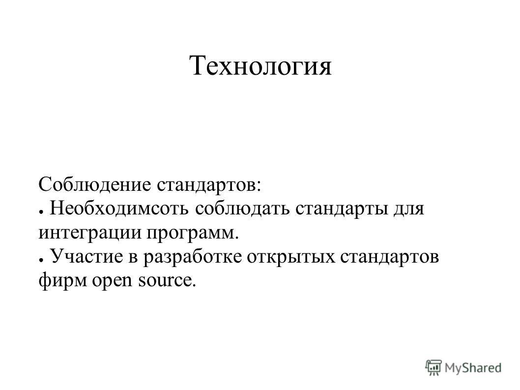 Технология Соблюдение стандартов: Необходимсоть соблюдать стандарты для интеграции программ. Участие в разработке открытых стандартов фирм open source.