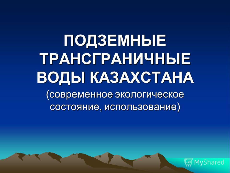ПОДЗЕМНЫЕ ТРАНСГРАНИЧНЫЕ ВОДЫ КАЗАХСТАНА (современное экологическое состояние, использование)
