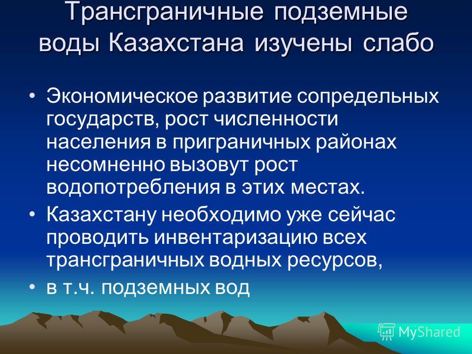 Трансграничные подземные воды Казахстана изучены слабо Экономическое развитие сопредельных государств, рост численности населения в приграничных районах несомненно вызовут рост водопотребления в этих местах. Казахстану необходимо уже сейчас проводить