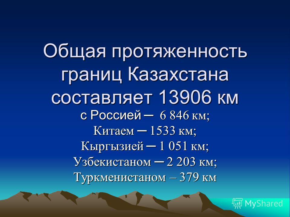 Общая протяженность границ Казахстана составляет 13906 км с Россией 6 846 км; Китаем 1533 км; Кыргызией 1 051 км; Узбекистаном 2 203 км; Туркменистаном – 379 км