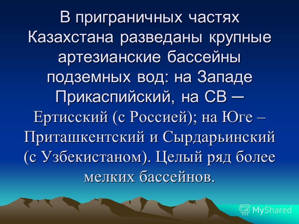 В приграничных частях Казахстана разведаны крупные артезианские бассейны подземных вод: на Западе Прикаспийский, на СВ Ертисский (с Россией); на Юге – Приташкентский и Сырдарьинский (с Узбекистаном). Целый ряд более мелких бассейнов.