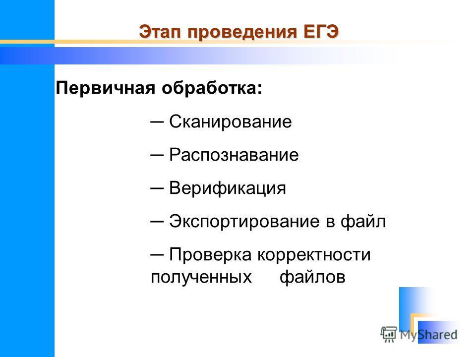 Первичная обработка: Сканирование Распознавание Верификация Экспортирование в файл Проверка корректности полученных файлов Этап проведения ЕГЭ