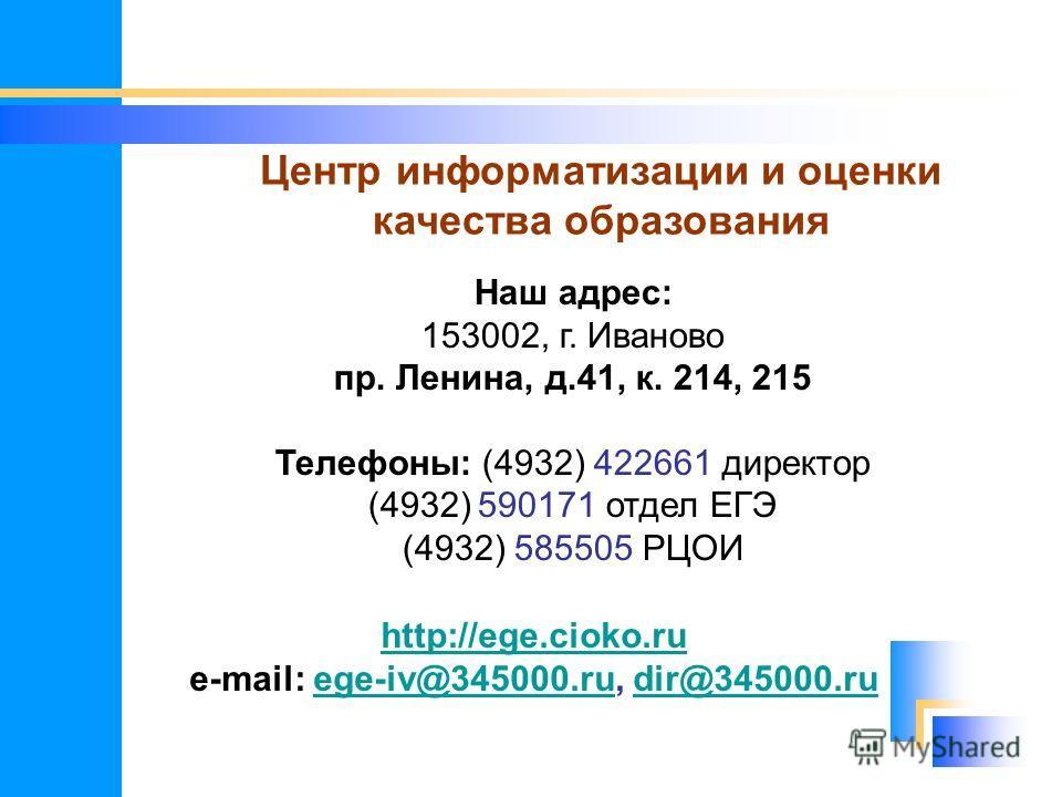 Центр информатизации и оценки качества образования Наш адрес: 153002, г. Иваново пр. Ленина, д.41, к. 214, 215 Телефоны: (4932) 422661 директор (4932) 590171 отдел ЕГЭ (4932) 585505 РЦОИ http://ege.cioko.ru e-mail: ege-iv@345000.ru, dir@345000.ruege-