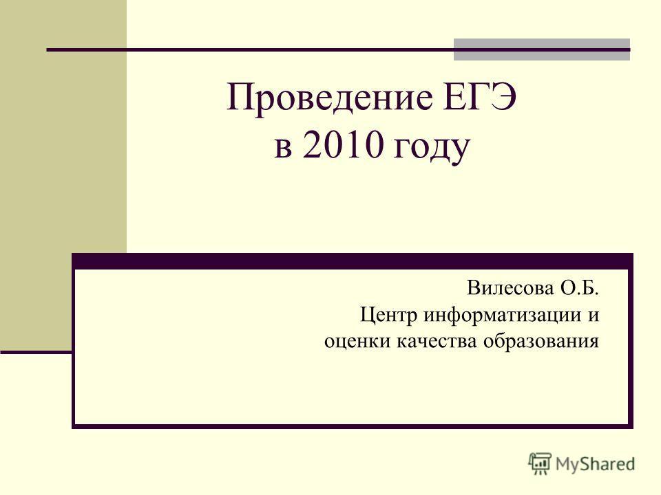 Проведение ЕГЭ в 2010 году Вилесова О.Б. Центр информатизации и оценки качества образования