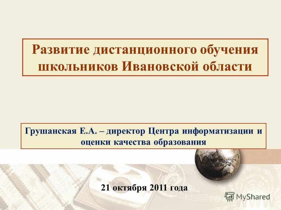 21 октября 2011 года Грушанская Е.А. – директор Центра информатизации и оценки качества образования Развитие дистанционного обучения школьников Ивановской области