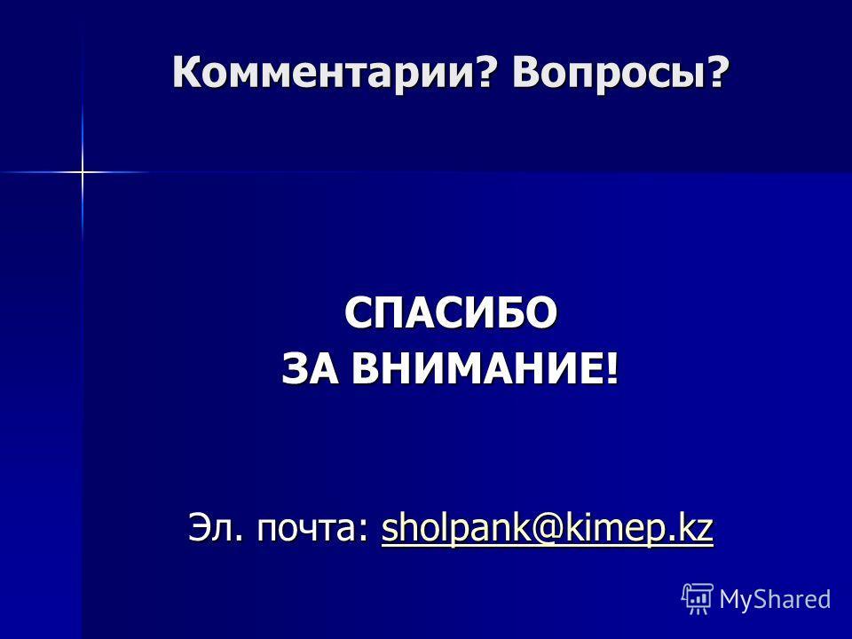 Комментарии? Вопросы? СПАСИБО ЗА ВНИМАНИЕ! Эл. почта: sholpank@kimep.kz sholpank@kimep.kz