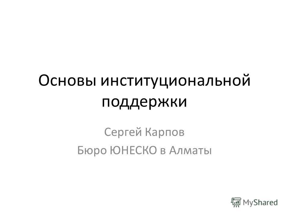 Основы институциональной поддержки Сергей Карпов Бюро ЮНЕСКО в Алматы