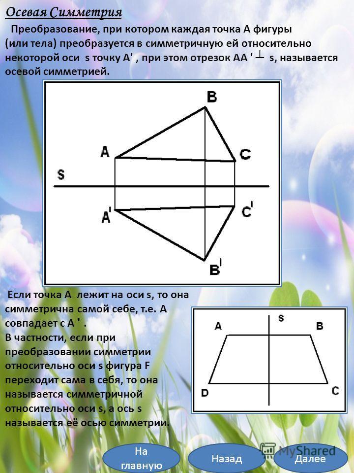 Осевая Симметрия Преобразование, при котором каждая точка А фигуры (или тела) преобразуется в симметричную ей относительно некоторой оси s точку А', при этом отрезок АА ' s, называется осевой симметрией. Если точка А лежит на оси s, то она симметричн