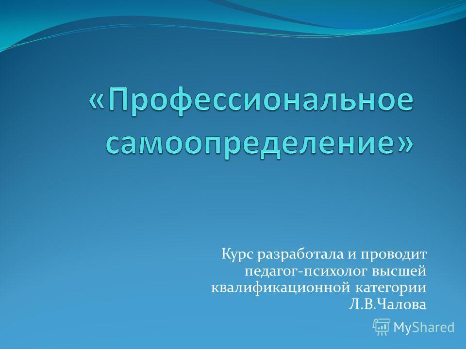 Курс разработала и проводит педагог-психолог высшей квалификационной категории Л.В.Чалова