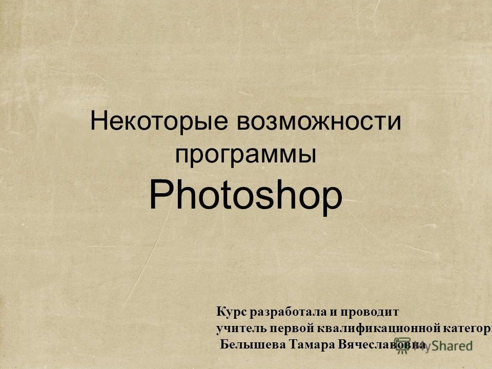 Некоторые возможности программы Photoshop Курс разработала и проводит учитель первой квалификационной категории Белышева Тамара Вячеславовна